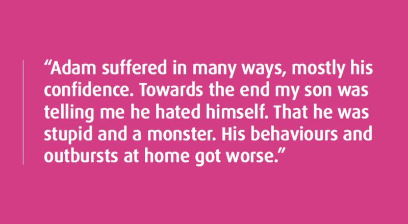 _Adam suffered in many ways_ mostly his confidence. Towards the end my son was telling me he hated himself. That he was stupid and a monster. His behaviours and outbursts at home got worse._