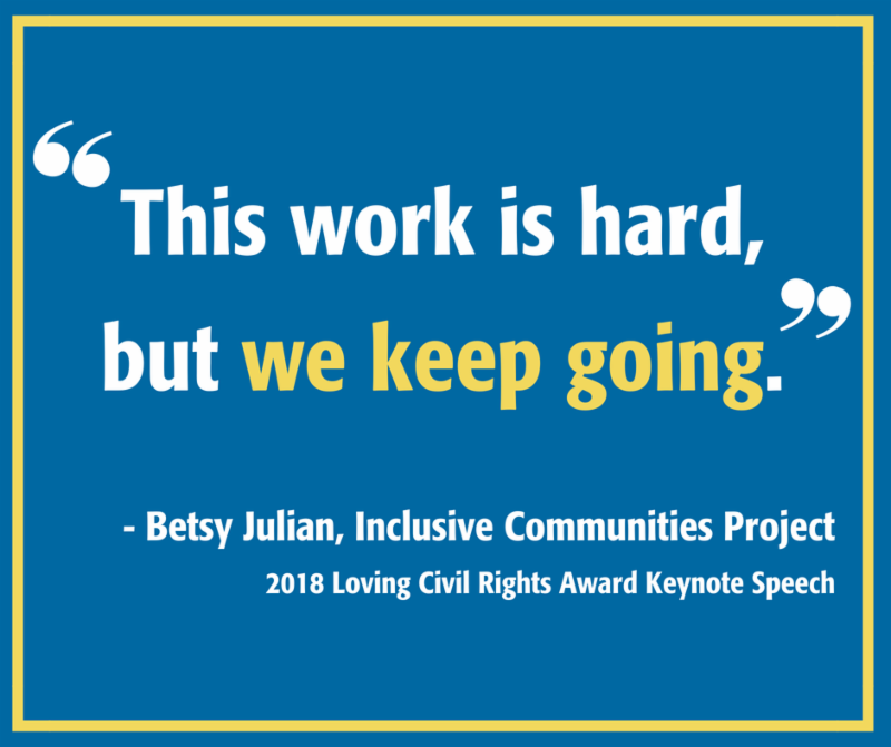 "Quote on blue background. Text reads: ""This work is hard, but we keep going,"" - Betsy Julian, Inclusive Communities Project, 2018 Loving Civil Rights Award Keynote Speech"