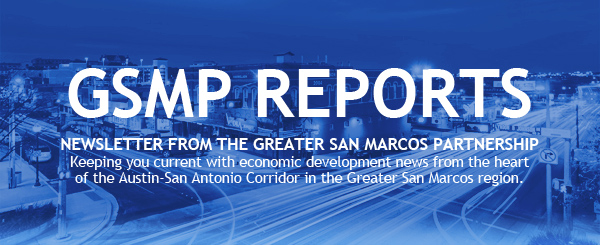 GSMP Reports_ Newsletter from the Greater San Marcos Partnership - Keeping you current with economic development news from the heart of the Austin-San Antonio Corridor in the Greater San Marcos region.