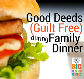 Good (& Guilt Free) Deeds During Family Dinner