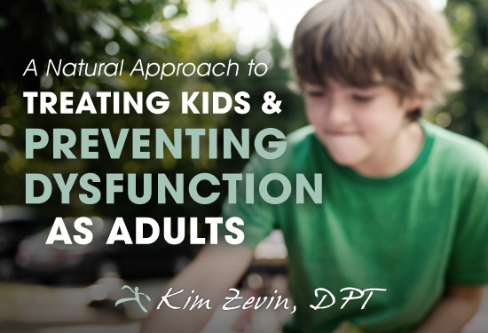 A Natural Approach to Treating Kids and Preventing Dysfunction as Adults - By Kim Zevin_ DPT