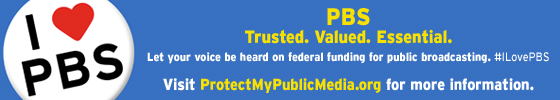 PBS. Trusted. Valued. Essential. Let your voice be heard on federal funding for public broadcasting. Visit protectmypublicmedia.org for more information.