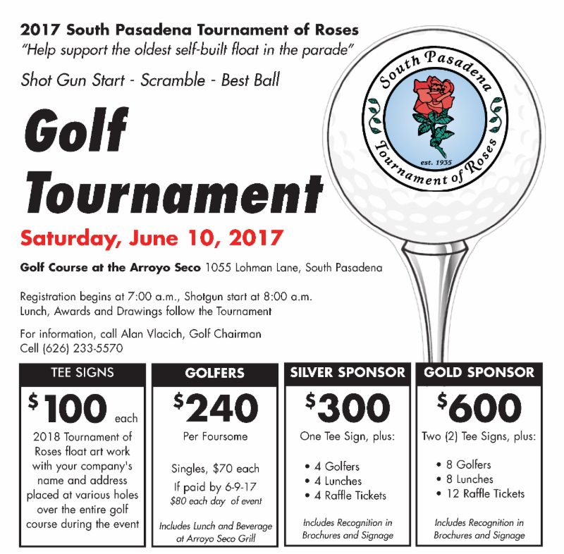 South Pasadena Tournament of Roses Golf Tournament - Saturday_ June 10_ 2017 - Registration begins at 7_00 am_ Shotgun Start at 8_00 am - Golfers are _240 per Foursome_ Singles _70 each - For information_ call Alan Vlacich at _626_ 233-5570
