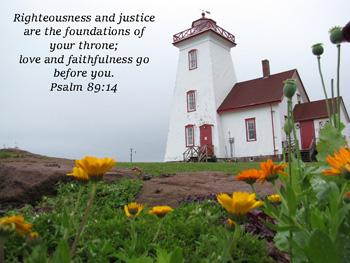 Righteousness and justice are the foundation of your throne....