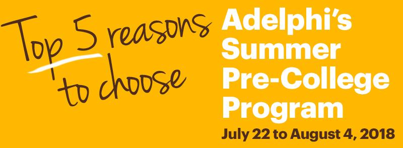 Top 5 reasons to choose. Adelphi's Summer Pre-College Program (July 22 to August 4, 2018)