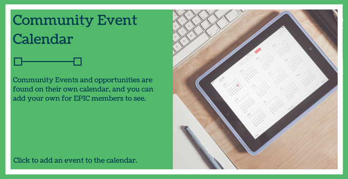 Community Event Calendar_ Community events and opportunities are found on their own calendar and you can add your event for EPIC members to see. Click to add an event to the calendar.