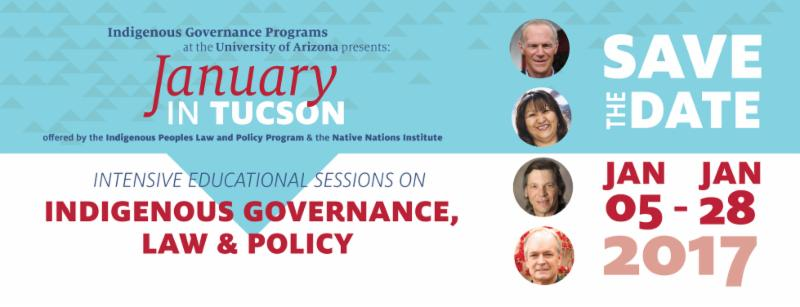 Save the date Jan 5-28_ 2017. Indigenous Governance Programs at the University of Arizona presents January in Tucson_ offered by the Indigenous Peoples Law and Policy Programs and the Native Nations Institute. Intensive educational sessions on Indigenous governance_ law_ and policy.