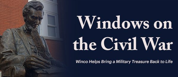 Windows on the Civil War Winco Helps Bring a Military Treasure Back to Life