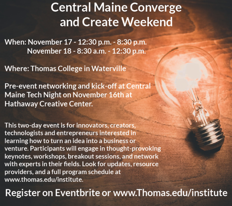 Calling all innovators, creators, technologists, and entrepreneurs! Join us for the inaugural Central Maine Converge and Create Weekend. When: Nov 17 12:30 PM - 8:30 PM and Nov 18 8:30 AM - 12:30 PM Where: Thomas College in Waterville, ME This 2-day event is for innovators, creators, technologists, and entrepreneurs interested in learning how to turn an idea into a business or venture. Participants will engage in thought-provoking keynotes, workshops, breakout sessions, and network with experts in their fields. Look for updates, resource providers, and a full program schedule at www.thomas.edu/institute. Register on Eventbrite or www.thomas.edu/institute