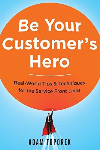 Be Your Customer's Hero - Real World Tips and Techniques for the Service Front Lines by Adam Toporek