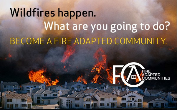 An image of a wildfire burning towards the bottom of a hill behind a neighborhood of homes. Text on graphic reads Wildfires happen. What are you going to do. Become a fire adapted community. Fire Adapted Communities logo below text.