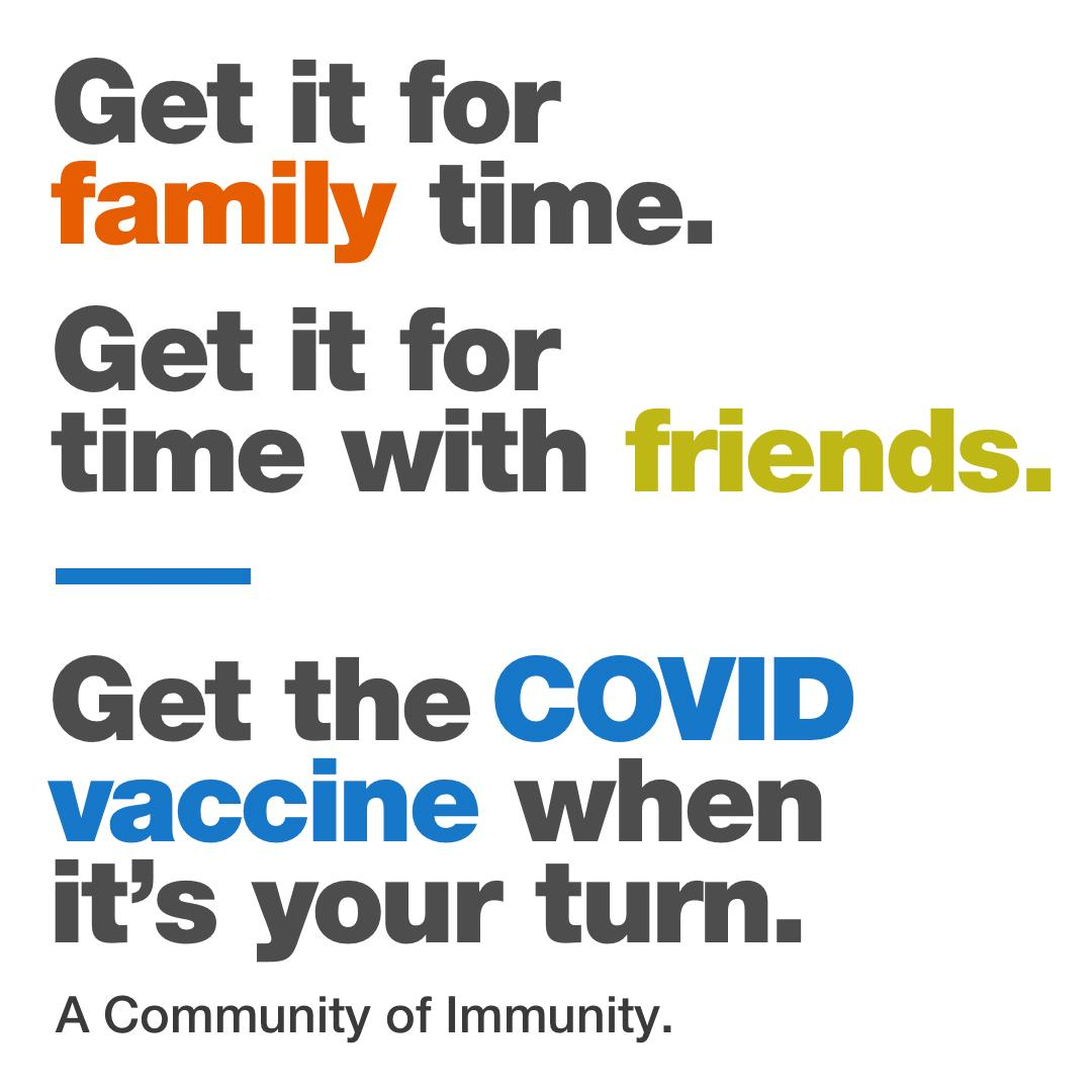 Words on a white background Get if for family time. Get it for time with friends.  Get the COVID vaccine when its your turn. A Community of Immunity