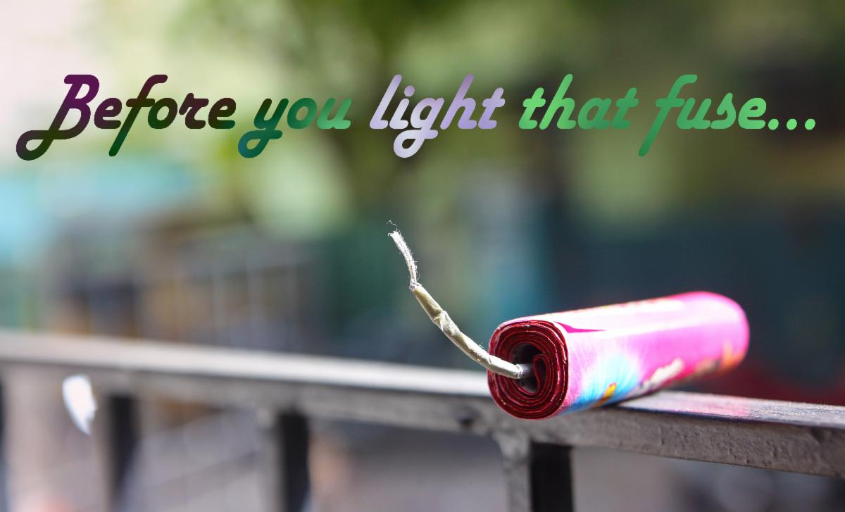 Before you light that fuse
