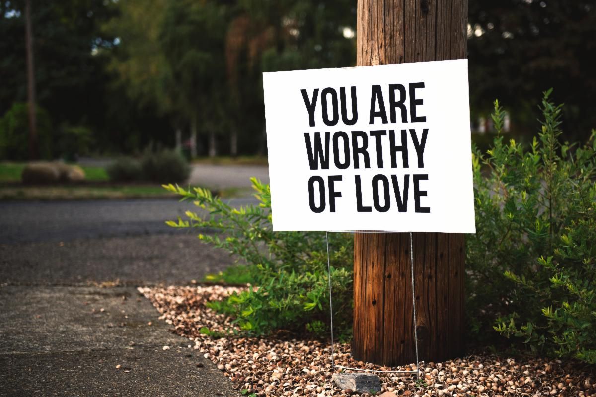A sign that says You are worthy of love