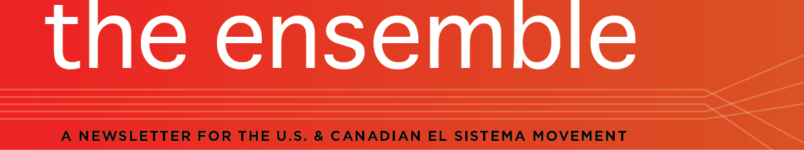 the ensemble. A NEWSLETTER FOR THE US AND CANADIAN EL SISTEMA MOVEMENT
