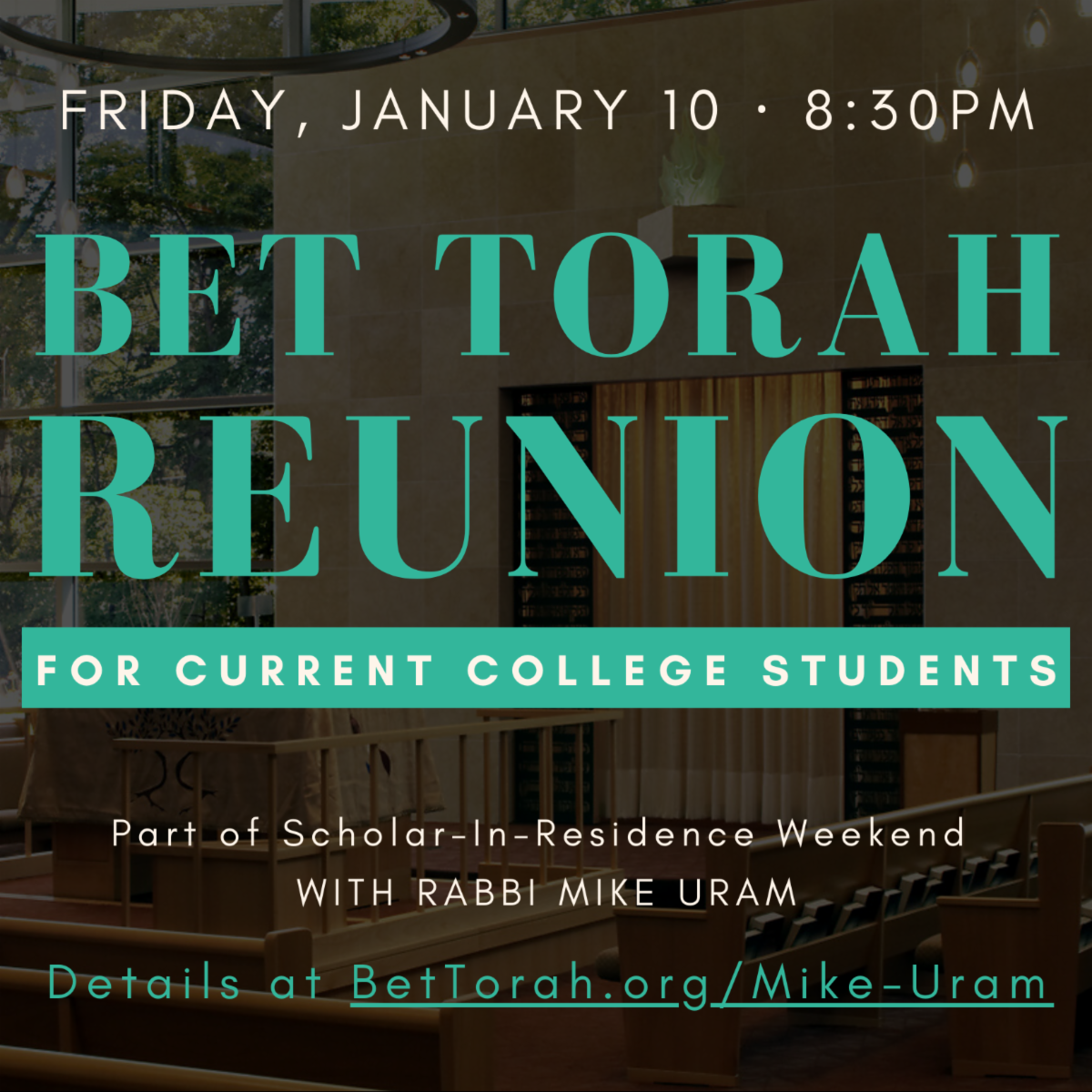Friday, January 10 - 8:30 Bet Torah Reunion  For Current College Students  Details at BetTorah.org/Mike-Uram