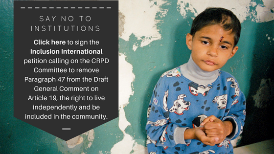 Say No To Institutions petition. Call to sign Inclusion International petition calling on CRPD Committee to remove paragraph 47 from the Draft General Comment on Article 19_ the right to live independently and be included in community. Click to sign.