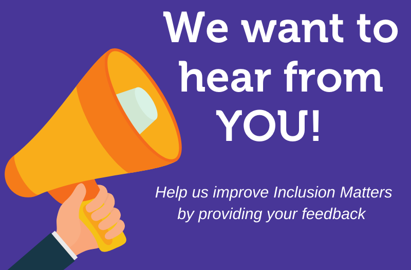 """Megaphone held by a hand on a purple background. Text reads """"we want to hear from you! Help us improve Inclusion Matters by providing your feedback."""""""