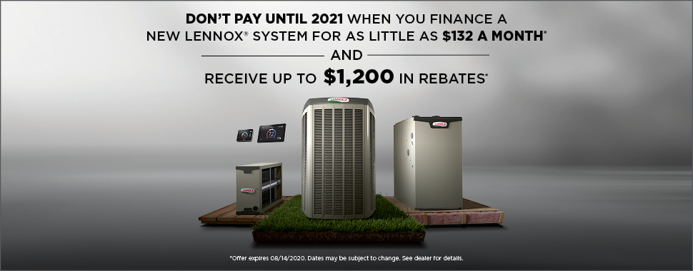 "Text ""Don't pay until 2020 when you finance a new Lennox system for as little as $132 a month and receive up to $1,200 in rebates*. *Offer expires 8/14/2020. Dates may be subject to change. See dealer for details"" with link to Lennox Summer Promotion Dates & Disclaimer Information page"