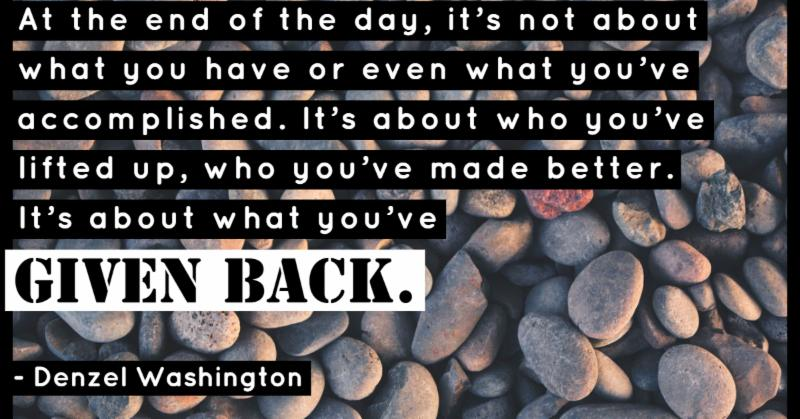 At the end of the day, it's not about what you have or even what you've accomplished. It's about who you've lifted up, who you've made better. It's about what you've GIVEN BACK. Denzel Washington.