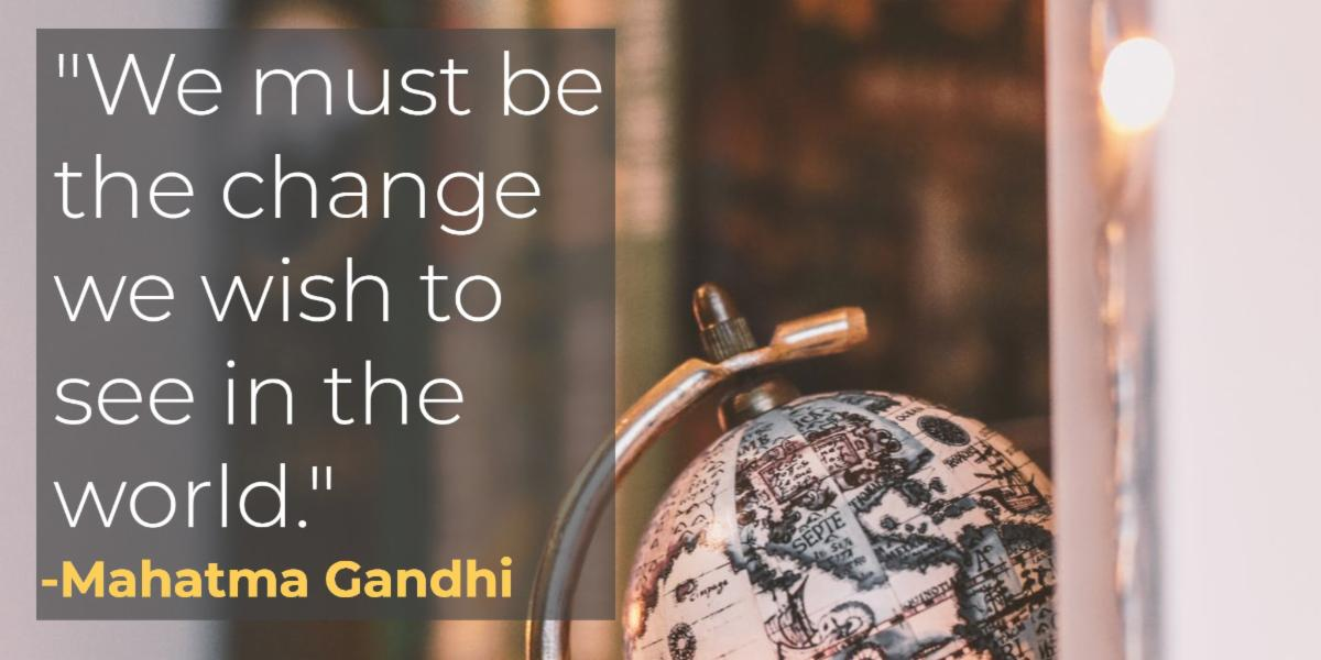 We must be the change we wish to see in the world. Mahatma Gandhi