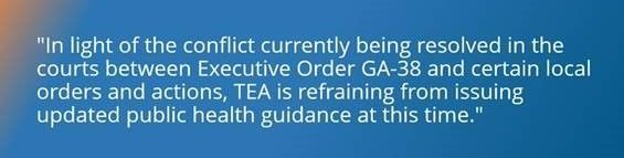 """""""In light of the conflict currently being resolved in the courts  between Executive Order GA-38 and certain local orders and actions,  TEA is refraining from issuing updated public health guidance at this time."""""""