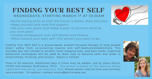 Finding Your Best Self support group on Wednesdays at 10:30am, led by Dana Parrot, LICSW.  This present-based group helps people with addiction and trauma concerns feel safer and wiser.