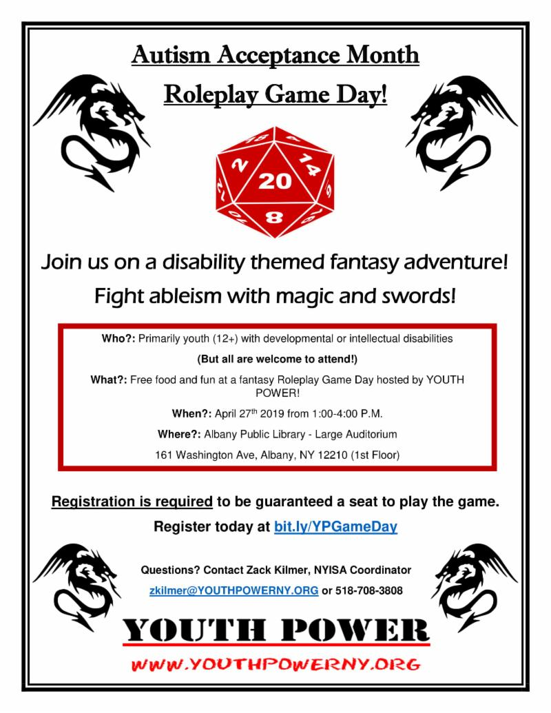 Join us on a disability themed fantasy adventure_ Fight ableism with magic and swords_ Registration is required to be guaranteed a seat to play the game. Register today at bit.ly_YPGameDay Questions_ Contact Zack Kilmer_ NYISA Coordinator zkilmer_YOUTHPOWERNY.ORG or 518-708-3808