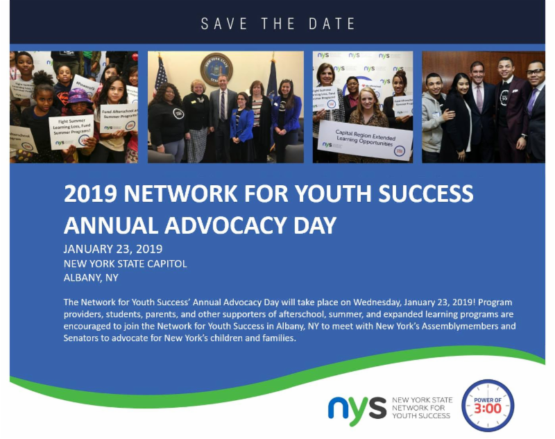Flyer for 2019 Network for youth success annual advocacy day - Jan 23_ 2019 NYS Capitol. Join us for our Annual Advocacy Day in Albany on January 23_ 2019 from 9_30am to 4_30pm. We will arrange your meetings with elected officials_their staff and give you all the information you need to have a successful day advocating for afterschool_ summer_ and expanded learning opportunities.   Please contact us at Policy_NetworkForYouthSuccess.org with any questions.