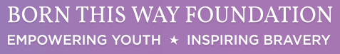 Born This Way Foundation Banner. Empowering Youth, Inspiring Bravery