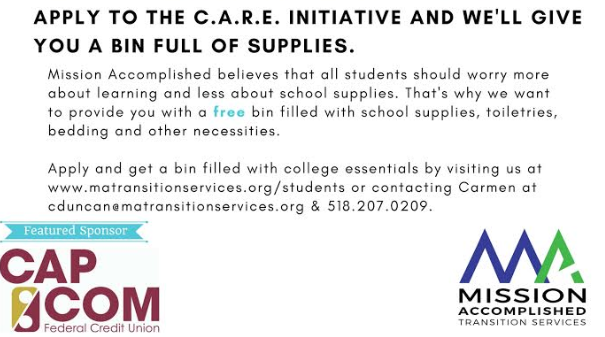 Text Reads_ Apply to the C.A.R.E. Initiative and we_ll give you a bin full of supplies. Mission Accomplished believes that all students should worry more about learning and less about school supplies. That_s why we want to provide you with a free bin fill with school supplies_ toiletries_ bedding and other necessities. Apply and get a bin filled with college essentials by visiting us atwww.matransitionservices.org_students or contacting Carmen at cduncan_matransitionservices.org and 518-207-0209. Featured Sponsors_ CAP COM Federal Credit Union and Mission Accomplished Transition Services