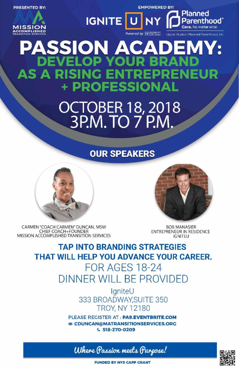 Image shows _Passion Academy_ Develop your brand as a rising entrepreneur _ professional_ Beneath states the date and time_ October 18th from 3-7pm. Underneath date and time is the featured speakers_ Carmen Duncan and Bob Manasier. Beneath states _Tap into branding strategies that will help you advance your career. For ages 18-24_ dinner will be provided._ Location is IgniteU_ 333 Broadway_ Suite 350_ Troy_ NY 12180. Beneath is registration details _PA9.eventbrite.com_ Cduncan_matransitionservices.org for any questions.