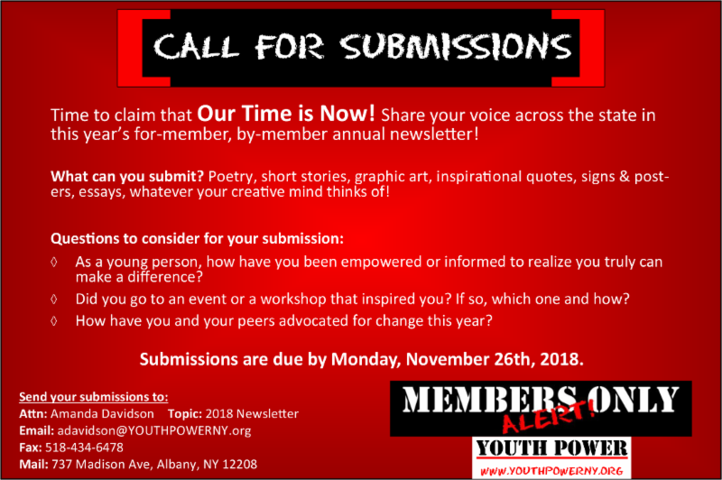 Call for submissions flyer. Red background. White text. Time to claim that Our Time is Now_ Share your voice across the state in this year_s for-member_ by-member annual newsletter_   What can you submit_ Poetry_ short stories_ graphic art_ inspirational quotes_ signs _ posters_ essays_ whatever your creative mind thinks of_  Questions to consider for your submission_ As a young person_ how have you been empowered or informed to realize you truly can make a difference_  Did you go to an event or a workshop that inspired you_ If so_ which one and how_ How have you and your peers advocated for change this year_