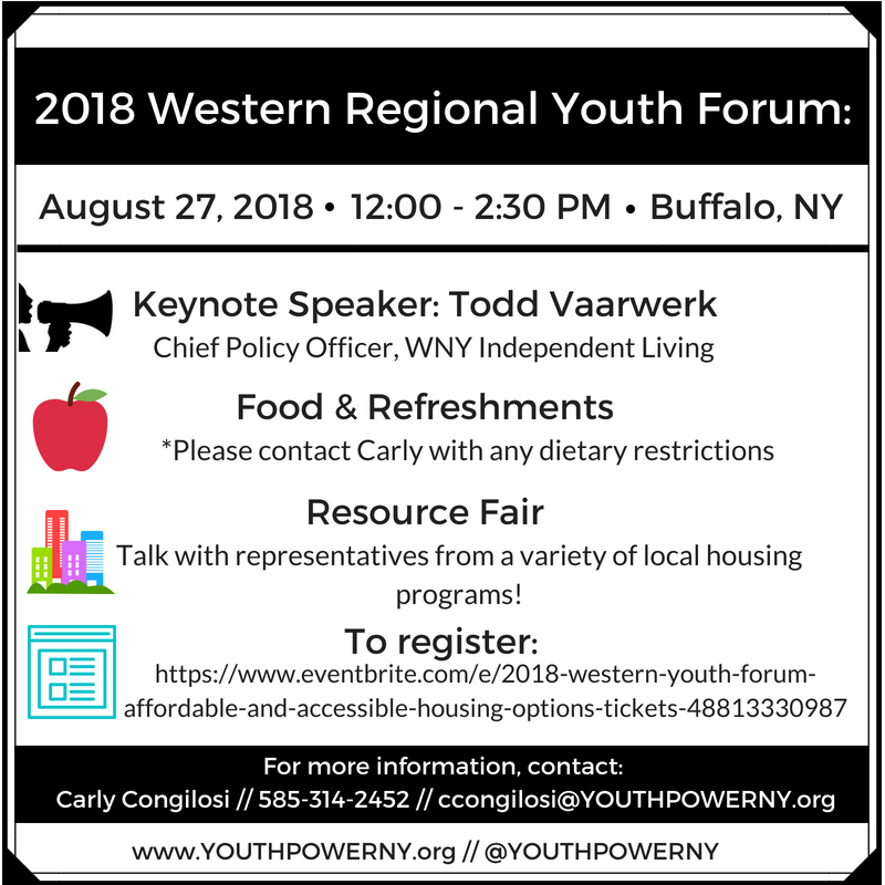 2018 Western Regional Youth Forum_ August 27_ 2018 12_00-2_30pm Buffalo_ NY Keynote Speaker_ Todd Vaarwerk Chief Policy Officer_ WNY Independent Living Food and Refreshments _Please conact Carly with any dietary restrictions Resource Fair Talk with representatives from a variety of local housing programs_ To register_ https___www.eventbrite.com_e_2018-western-youth-forum-affordable-and-accessible-housing-options-tickets-48813330987 For more Information_ contact_ Carly Congilosi__ 585-314-2452 __ ccongilosi_YOUTHPOWERNY.org www.YOUTHPOWERNY.org