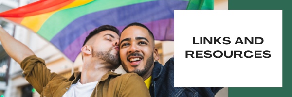 A fair skinned man with dark hair kisses a darker complected man with dark hair. Both appear joyous and are carrying a pride flag. Offset text reads: LINKS AND RESOURCES