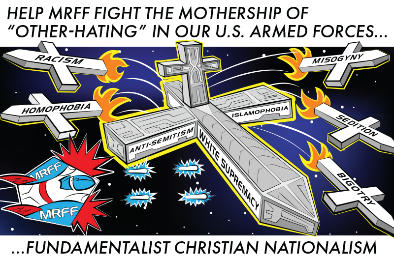 Help MRFF Fight the Mothership of Other-Hating in our U.S. Armed Forces... Fundamentalist Christian Nationalism.
