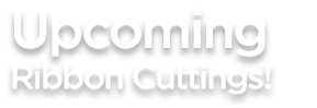 UPCOMING RIBBON CUTTINGS_