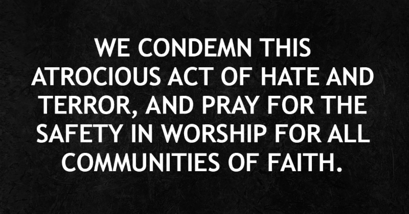 We condemn this atrocious act of hate and terror and pray for the safety in worship for all communities of faith