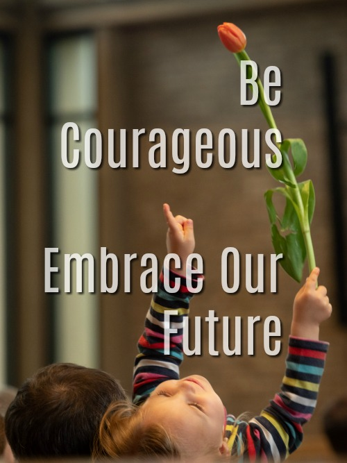 Be Courageous, Embrace Our Future