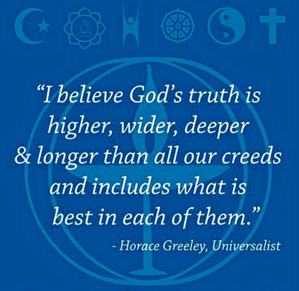 I believe God's truth is higher, wider, deeper & longer than all our creeds and includes what is best in each of them.  --Horace Greely, Universalist