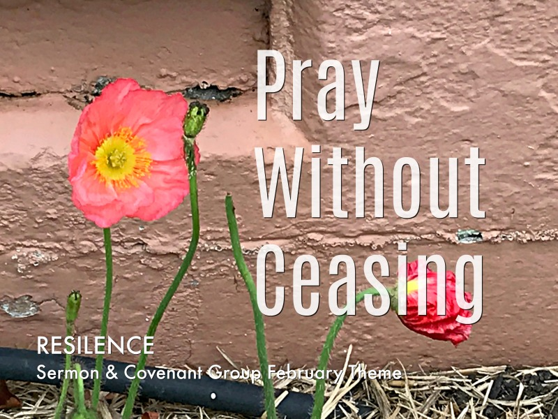 Pray Without Ceasing - Resilience Sermon & Covenant Group February Theme