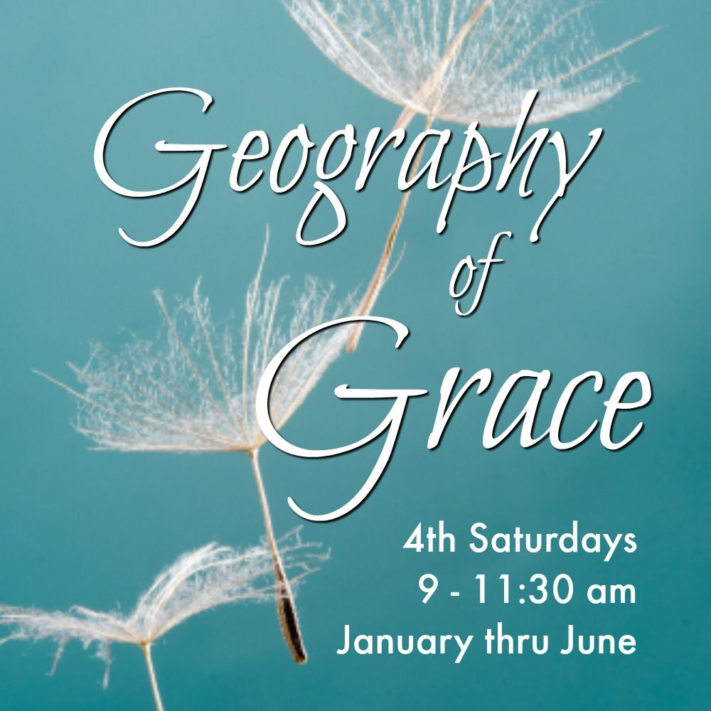 Geography of Grace, 4th Sat, 9-11:30 am, Jan-June