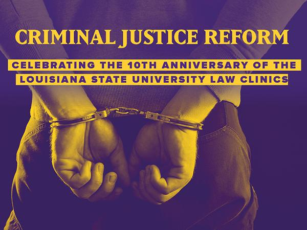 A pair of hands in handcuffs with the title Criminal Justice Reform Celebrating the 10th Anniversary of the Louisiana State University Law Clinic in the foreground