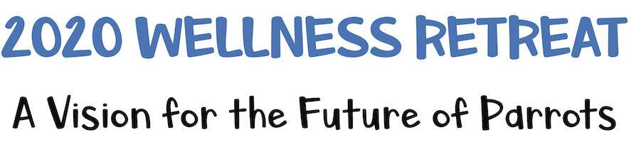 2020 Wellness Retreat - A Vision for the Future of Parrots