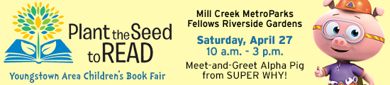 Plant the Seed to Read Book Festival - Mill Creek MetroParksFellows Riverside Gardens  - Saturday April 27 from 10 a.m. to 3 p.m. Enjoy this fun event that promotes literacy. Bring your camera to the Western Reserve PBS booth and meet Alpha Pig!