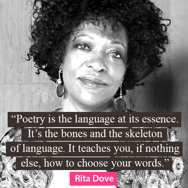 Poetry is the language at its essence. It's the bones and the skeleton of language. It teaches you, if nothing else, how to choose your words. - Rita Dove