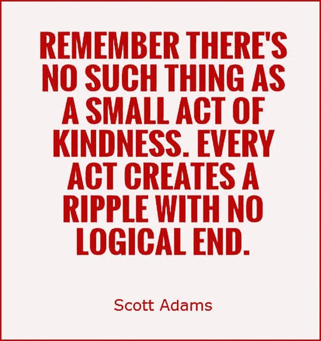 Remember there_s no such thing as a small act of kindness. Every act creates a ripple with no logical end.