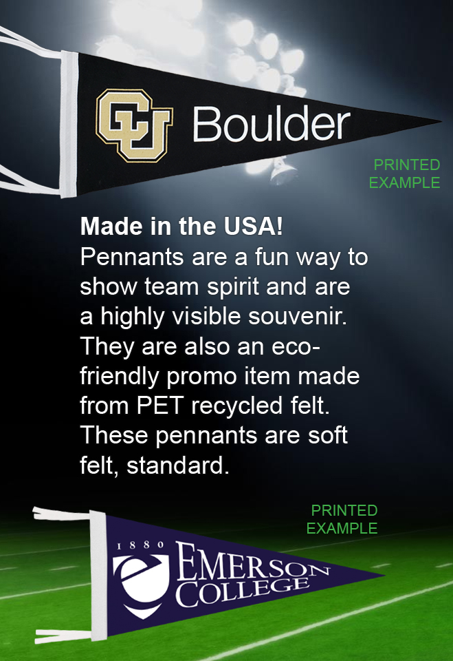 Made in the USA!  Pennants are a fun way to show team spirit and are a highly visible souvenir. They are also an eco-friendly promo item made from PET recycled felt. These pennants are soft felt, standard.