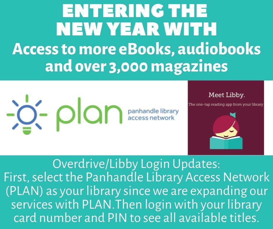 Entering the New Year with access to more eBooks, audiobooks and over 3,000 magazines. Overdrive/Libby login updates: First, select the Panhandle Library Access Network (PLAN) as your library since we are expanding our services with PLAN.