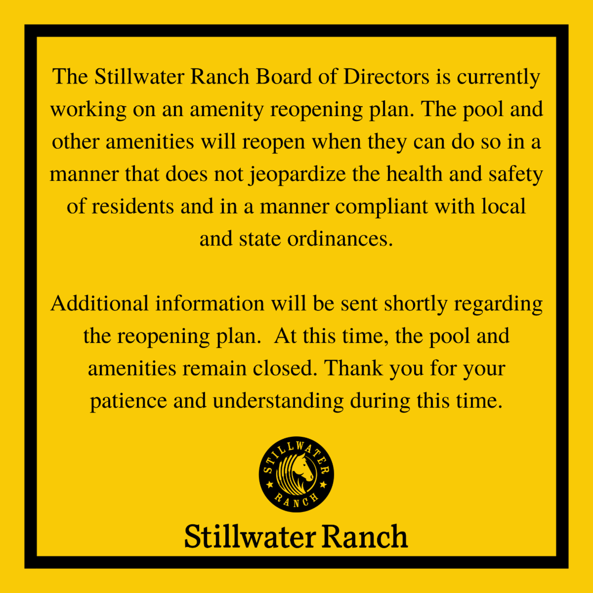 The Stillwater Ranch Board of Directors is currently working on an amenity reopening plan. Additional information will be sent shortly regarding the reopening plan.  At this time, the pool and amenities remain closed. Thank you for your patience.